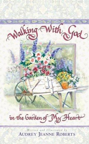 Walking With God In The Garden Of My Heart by Audrey Jeanne Roberts